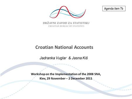 Croatian National Accounts Jadranka Vuglar & Jasna Kiš Workshop on the Implementation of the 2008 SNA, Kiev, 29 November – 2 December 2011 Agenda item.