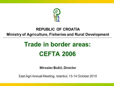 Trade in border areas: CEFTA 2006 REPUBLIC OF CROATIA Ministry of Agriculture, Fisheries and Rural Development Miroslav Božić, Director East Agri Annual.
