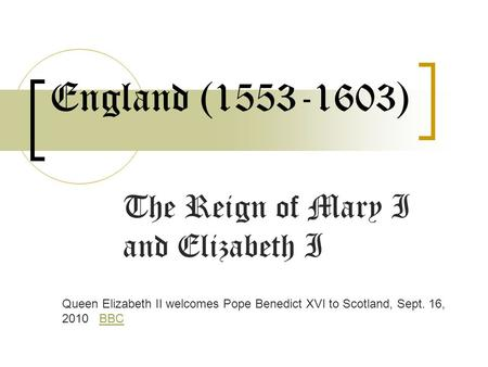 England (1553-1603) The Reign of Mary I and Elizabeth I Queen Elizabeth II welcomes Pope Benedict XVI to Scotland, Sept. 16, 2010 BBCBBC.