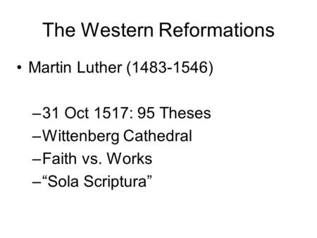 "The Western Reformations Martin Luther (1483-1546) –31 Oct 1517: 95 Theses –Wittenberg Cathedral –Faith vs. Works –""Sola Scriptura"""