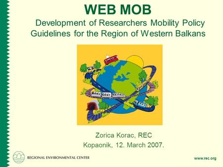 Www.rec.org WEB MOB Development of Researchers Mobility Policy Guidelines for the Region of Western Balkans Zorica Korac, REC Kopaonik, 12. March 2007.