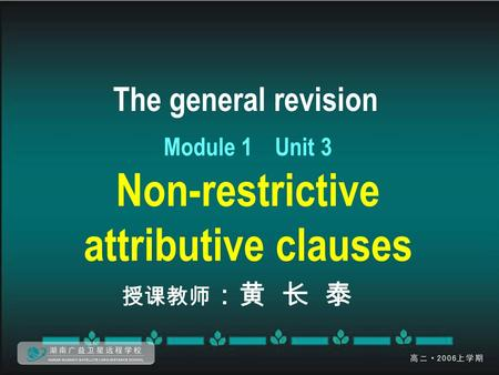The general revision Module 1 Unit 3 Non-restrictive attributive clauses 授课教师 :黄 长 泰.