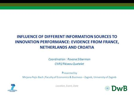 INFLUENCE OF DIFFERENT INFORMATION SOURCES TO INNOVATION PERFORMANCE: EVIDENCE FROM FRANCE, NETHERLANDS AND CROATIA Coordination : Roxane Silberman CNRS/Réseau.