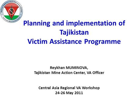 Planning and implementation of Tajikistan Victim Assistance Programme Reykhan MUMINOVA, Tajikistan Mine Action Center, VA Officer Central Asia Regional.