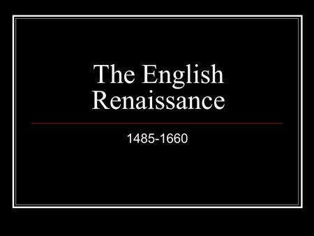 The English Renaissance 1485-1660. Dramatic shifts in human values and perception: Began in 14 th century Italy, came to England I 1485 when Wars of the.