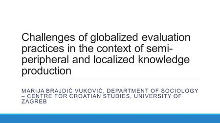 Challenges of globalized evaluation practices in the context of semi- peripheral and localized knowledge production MARIJA BRAJDIĆ VUKOVIĆ, DEPARTMENT.