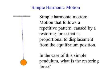 Simple Harmonic Motion Simple harmonic motion: Motion that follows a repetitive pattern, caused by a restoring force that is proportional to displacement.