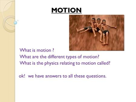 MOTION What is motion ? What are the different types of motion? What is the physics relating to motion called? ok! we have answers to all these questions.