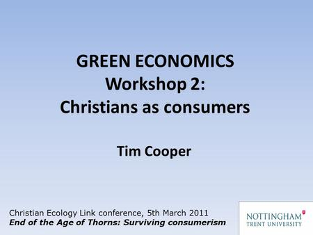 GREEN ECONOMICS Workshop 2: Christians as consumers Christian Ecology Link conference, 5th March 2011 End of the Age of Thorns: Surviving consumerism Tim.