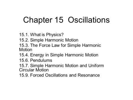 Chapter 15 Oscillations 15.1. What is Physics? 15.2. Simple Harmonic Motion 15.3. The Force Law for Simple Harmonic Motion 15.4. Energy in Simple Harmonic.