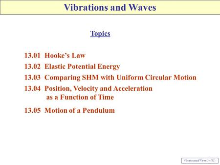 Vibrations and Waves 13.01 Hooke's Law 13.02 Elastic Potential Energy 13.03 Comparing SHM with Uniform Circular Motion 13.04 Position, Velocity and Acceleration.