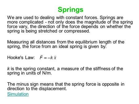 Springs We are used to dealing with constant forces. Springs are more complicated - not only does the magnitude of the spring force vary, the direction.