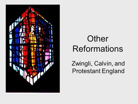 Other Reformations Zwingli, Calvin, and Protestant England.