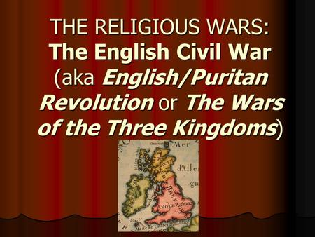 THE RELIGIOUS WARS: The English Civil War (aka English/Puritan Revolution or The Wars of the Three Kingdoms)