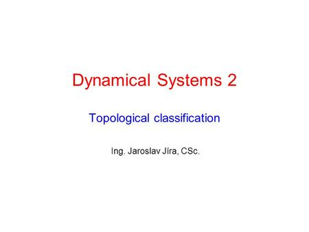 Dynamical Systems 2 Topological classification Ing. Jaroslav Jíra, CSc.