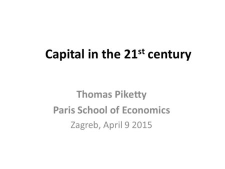 Capital in the 21 st century Thomas Piketty Paris School of Economics Zagreb, April 9 2015.