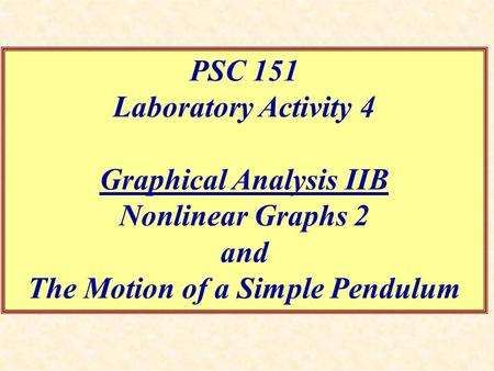 PSC 151 Laboratory Activity 4 Graphical Analysis IIB Nonlinear Graphs 2 and The Motion of a Simple Pendulum.