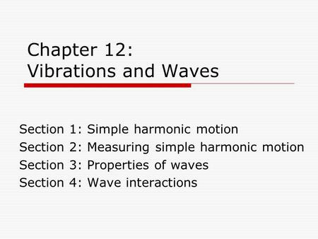 Chapter 12: Vibrations and Waves Section 1: Simple harmonic motion Section 2: Measuring simple harmonic motion Section 3: Properties of waves Section 4:
