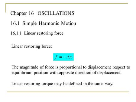 Chapter 16OSCILLATIONS 16.1 Simple Harmonic Motion 16.1.1Linear restoring force Linear restoring force: The magnitude of force is proportional to displacement.