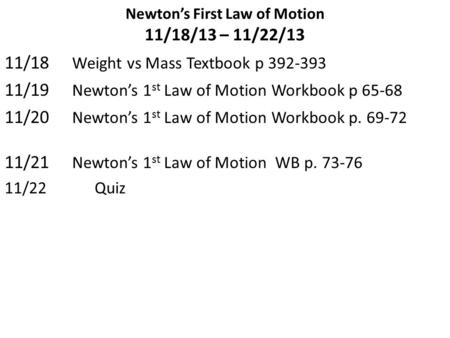 Newton's First Law of Motion 11/18/13 – 11/22/13 11/18 Weight vs Mass Textbook p 392-393 11/19 Newton's 1 st Law of Motion Workbook p 65-68 11/20 Newton's.