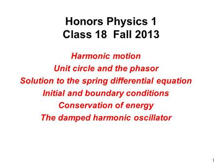 1 Honors Physics 1 Class 18 Fall 2013 Harmonic motion Unit circle and the phasor Solution to the spring differential equation Initial and boundary conditions.