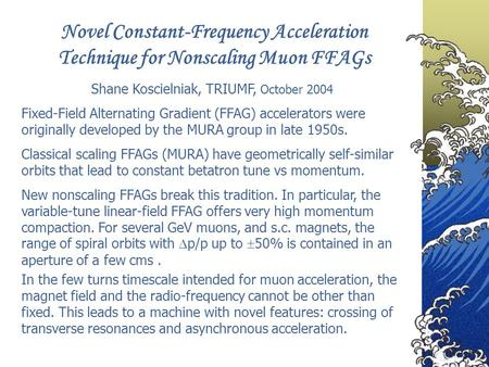 Novel Constant-Frequency Acceleration Technique for Nonscaling Muon FFAGs Shane Koscielniak, TRIUMF, October 2004 Classical scaling FFAGs (MURA) have geometrically.