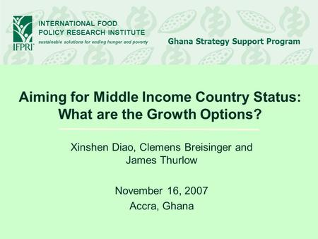 INTERNATIONAL FOOD POLICY RESEARCH INSTITUTE sustainable solutions for ending hunger and poverty Ghana Strategy Support Program Aiming for Middle Income.