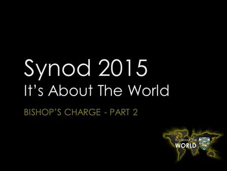 Synod 2015 It's About The World BISHOP'S CHARGE - PART 2.