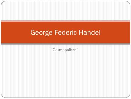 """Cosmopolitan"" George Federic Handel. The Beginning: Born on February 23, 1685 to Georg and Dorothea Handel. His family had absolutely no musical talent."