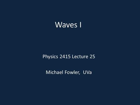 Waves I Physics 2415 Lecture 25 Michael Fowler, UVa.