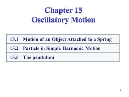 1 15.1Motion of an Object Attached to a Spring 15.2Particle in Simple Harmonic Motion 15.5The pendulum.