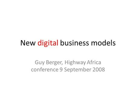New digital business models Guy Berger, Highway Africa conference 9 September 2008.