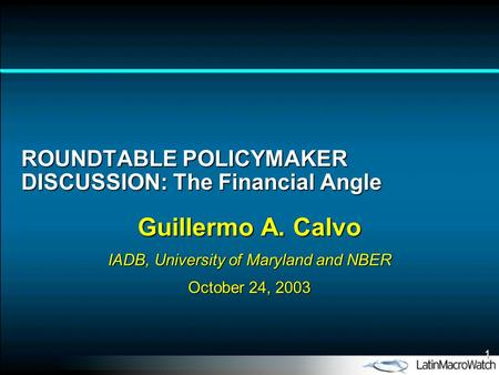 1 ROUNDTABLE POLICYMAKER DISCUSSION: The Financial Angle Guillermo A. Calvo IADB, University of Maryland and NBER October 24, 2003.