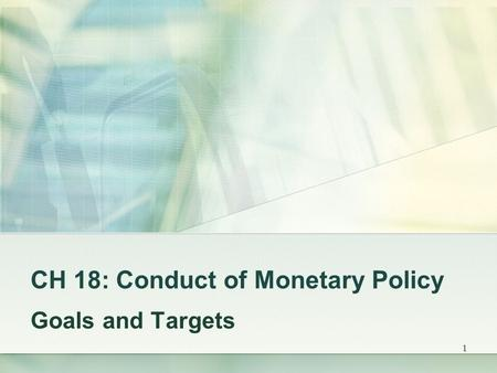 1 CH 18: Conduct of Monetary Policy Goals and Targets.
