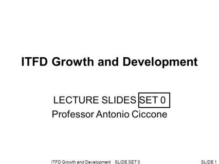 ITFD Growth and Development SLIDE SET 0SLIDE 1 ITFD Growth and Development LECTURE SLIDES SET 0 Professor Antonio Ciccone.