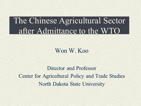 The Chinese Agricultural Sector after Admittance to the WTO Won W. Koo Director and Professor Center for Agricultural Policy and Trade Studies North Dakota.