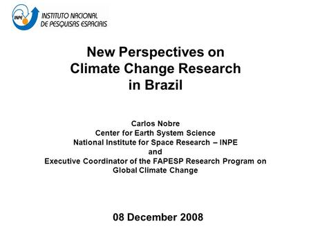 New Perspectives on Climate Change Research in Brazil Carlos Nobre Center for Earth System Science National Institute for Space Research – INPE and Executive.