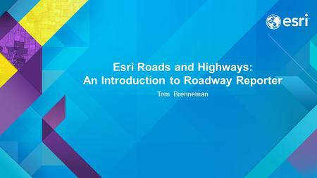 Esri Roads and Highways: An Introduction to Roadway Reporter Tom Brenneman.