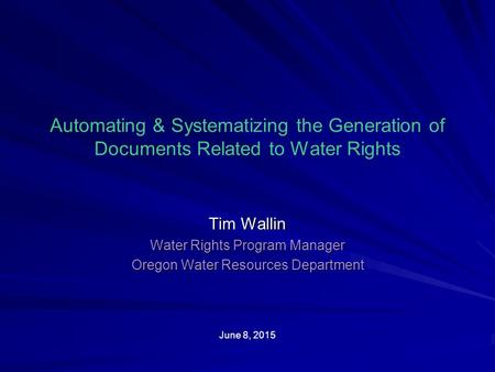 Automating & Systematizing the Generation of Documents Related to Water Rights Tim Wallin Water Rights Program Manager Oregon Water Resources Department.