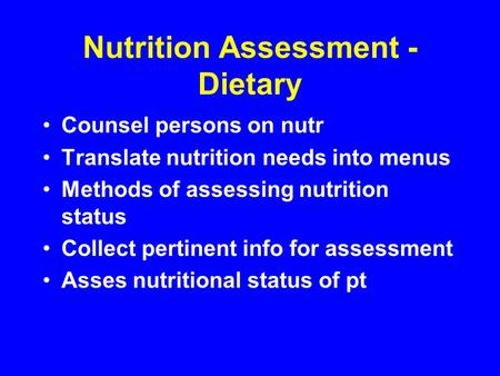 Nutrition Assessment - Dietary Counsel persons on nutr Translate nutrition needs into menus Methods of assessing nutrition status Collect pertinent info.