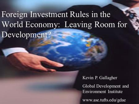 Foreign Investment Rules in the World Economy: Leaving Room for Development? Kevin P. Gallagher Global Development and Environment Institute www.ase.tufts.edu/gdae.