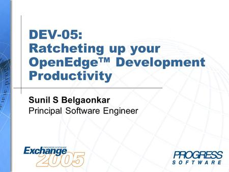 DEV-05: Ratcheting up your OpenEdge™ Development Productivity Sunil S Belgaonkar Principal Software Engineer.