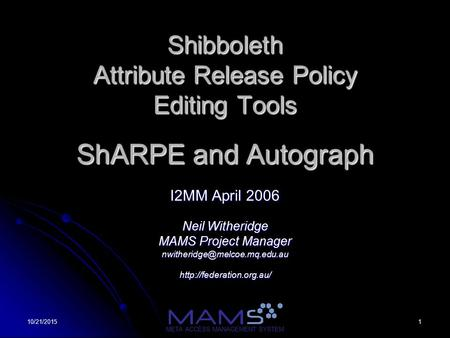 110/21/2015 META ACCESS MANAGEMENT SYSTEM Shibboleth Attribute Release Policy Editing Tools ShARPE and Autograph I2MM April 2006 Neil Witheridge MAMS Project.