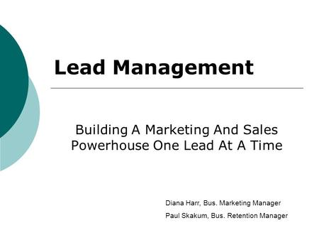 Building A Marketing And Sales Powerhouse One Lead At A Time Lead Management Diana Harr, Bus. Marketing Manager Paul Skakum, Bus. Retention Manager.