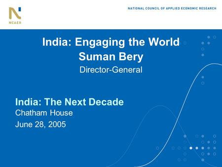 India: Engaging the World Suman Bery Director-General India: The Next Decade Chatham House June 28, 2005.