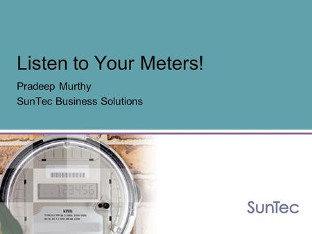 Listen to Your Meters! Pradeep Murthy SunTec Business Solutions.