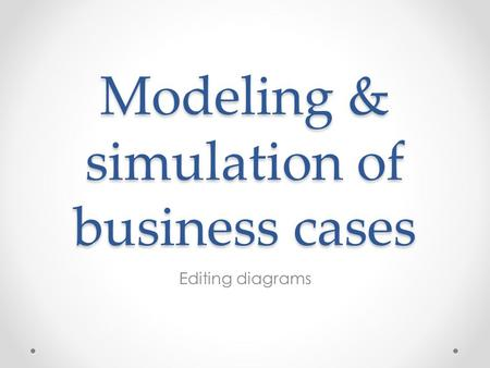 Modeling & simulation of business cases Editing diagrams.