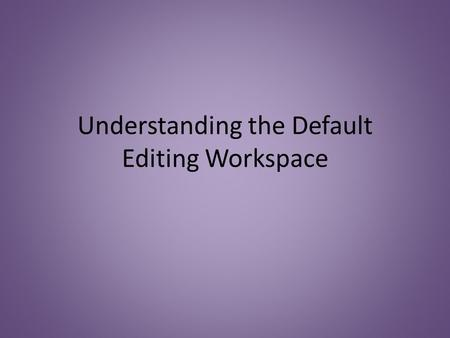 Understanding the Default Editing Workspace. Tools Panel The Tools Panel stores the various editing tools you can access in the application.
