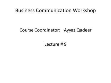 Business Communication Workshop Course Coordinator:Ayyaz Qadeer Lecture # 9.