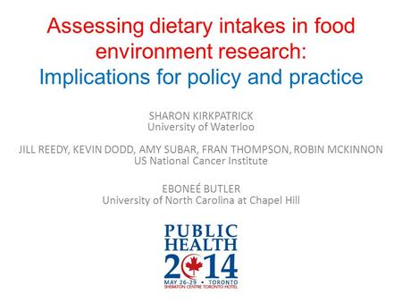 Assessing dietary intakes in food environment research: Implications for policy and practice SHARON KIRKPATRICK University of Waterloo JILL REEDY, KEVIN.